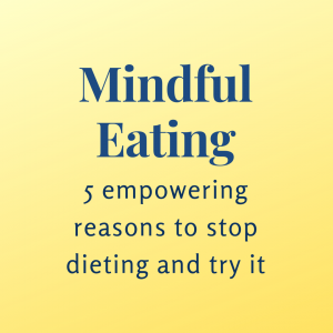 Mindful eating: 5 empowering reasons to stop dieting and try it.