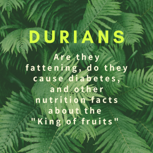 "Durians: Are they fattening, do they cause diabetes, and other nutrition facts about the ""King of fruits"""