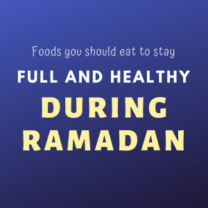 Foods you should eat to stay full and healthy during Ramadan