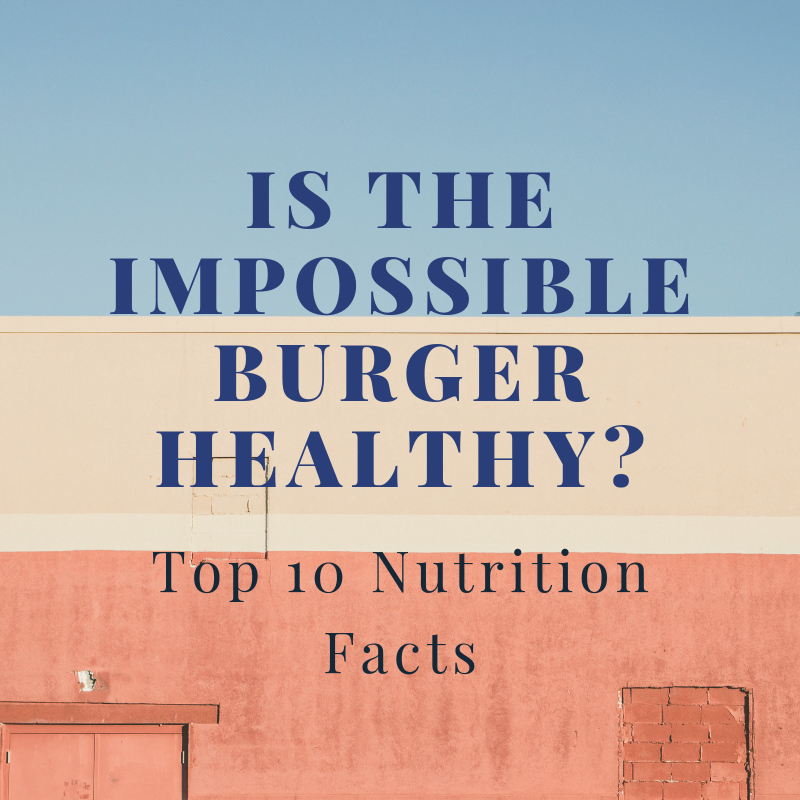 How does the Impossible burger fit in a plant-based diet? 10 nutrition facts.