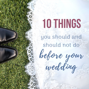 10 things you should and shouldn't do before your wedding