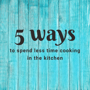 5 ways to spend less time cooking in the kitchen