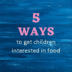 5 ways to get children interested in food