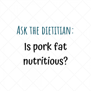 Ask the dietitian - is pork fat nutritious?
